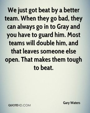 We just got beat by a better team. When they go bad, they can always go in to Gray and you have to guard him. Most teams will double him, and that leaves someone else open. That makes them tough to beat.
