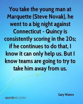 Gary Waters - You take the young man at Marquette (Steve Novak), he went to a big night against Connecticut - Quincy is consistently scoring in the 20s; if he continues to do that, I know it can only help us. But I know teams are going to try to take him away from us.