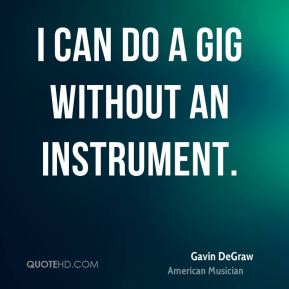 Gavin DeGraw - I can do a gig without an instrument.