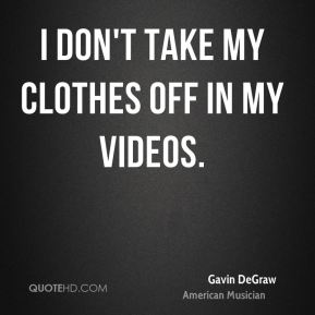 I don't take my clothes off in my videos.