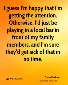 I guess I'm happy that I'm getting the attention. Otherwise, I'd just be playing in a local bar in front of my family members, and I'm sure they'd get sick of that in no time.