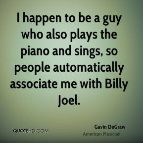 Gavin DeGraw - I happen to be a guy who also plays the piano and sings, so people automatically associate me with Billy Joel.