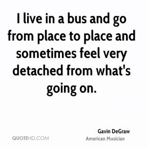 I live in a bus and go from place to place and sometimes feel very detached from what's going on.