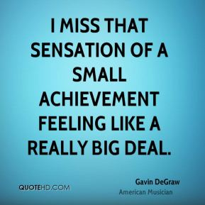Gavin DeGraw - I miss that sensation of a small achievement feeling like a really big deal.