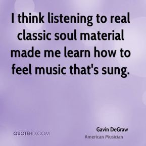 Gavin DeGraw - I think listening to real classic soul material made me learn how to feel music that's sung.
