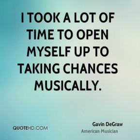 Gavin DeGraw - I took a lot of time to open myself up to taking chances musically.