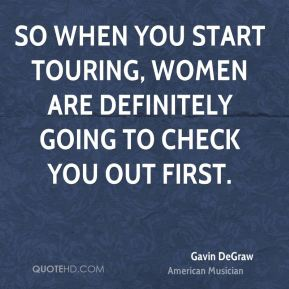Gavin DeGraw - So when you start touring, women are definitely going to check you out first.