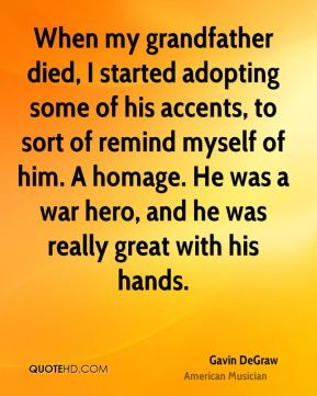 When my grandfather died, I started adopting some of his accents, to sort of remind myself of him. A homage. He was a war hero, and he was really great with his hands.