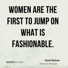 Gavin DeGraw - Women are the first to jump on what is fashionable.