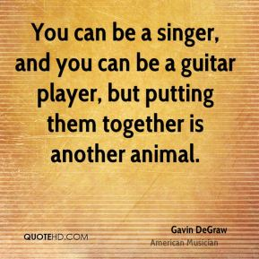 You can be a singer, and you can be a guitar player, but putting them together is another animal.