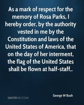George W Bush - As a mark of respect for the memory of Rosa Parks, I hereby order, by the authority vested in me by the Constitution and laws of the United States of America, that on the day of her interment, the flag of the United States shall be flown at half-staff.