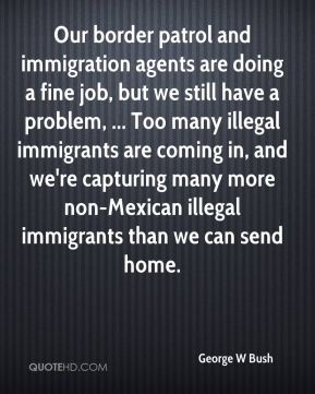 George W Bush - Our border patrol and immigration agents are doing a fine job, but we still have a problem, ... Too many illegal immigrants are coming in, and we're capturing many more non-Mexican illegal immigrants than we can send home.