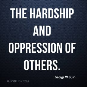 the hardship and oppression of others.