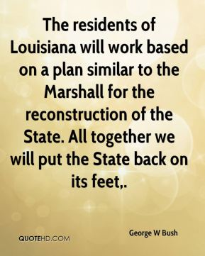 The residents of Louisiana will work based on a plan similar to the Marshall for the reconstruction of the State. All together we will put the State back on its feet.
