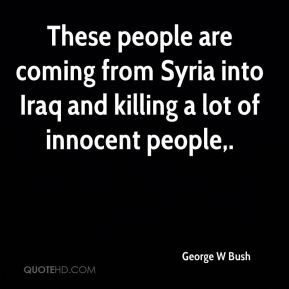 These people are coming from Syria into Iraq and killing a lot of innocent people.
