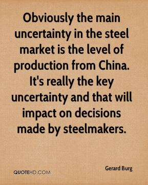 Obviously the main uncertainty in the steel market is the level of production from China. It's really the key uncertainty and that will impact on decisions made by steelmakers.