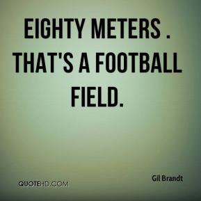 Eighty meters . That's a football field.