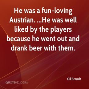 He was a fun-loving Austrian. ...He was well liked by the players because he went out and drank beer with them.