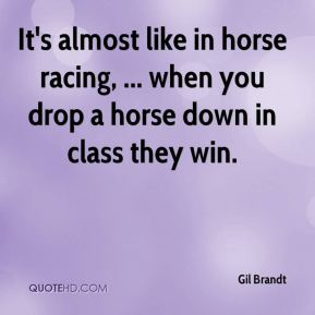 It's almost like in horse racing, ... when you drop a horse down in class they win.