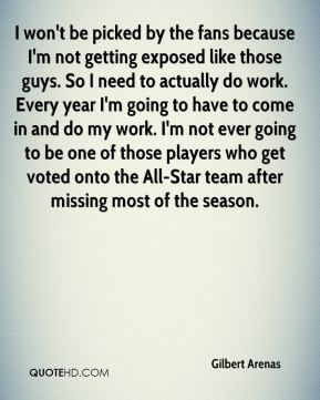 Gilbert Arenas - I won't be picked by the fans because I'm not getting exposed like those guys. So I need to actually do work. Every year I'm going to have to come in and do my work. I'm not ever going to be one of those players who get voted onto the All-Star team after missing most of the season.