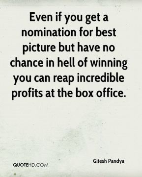 Gitesh Pandya - Even if you get a nomination for best picture but have no chance in hell of winning you can reap incredible profits at the box office.