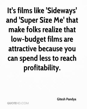 Gitesh Pandya - It's films like 'Sideways' and 'Super Size Me' that make folks realize that low-budget films are attractive because you can spend less to reach profitability.