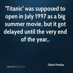 Gitesh Pandya - 'Titanic' was supposed to open in July 1997 as a big summer movie, but it got delayed until the very end of the year.