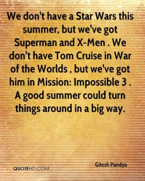Gitesh Pandya - We don't have a Star Wars this summer, but we've got Superman and X-Men . We don't have Tom Cruise in War of the Worlds , but we've got him in Mission: Impossible 3 . A good summer could turn things around in a big way.