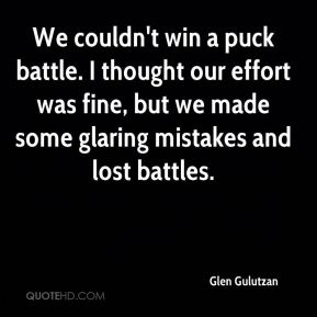 Glen Gulutzan - We couldn't win a puck battle. I thought our effort was fine, but we made some glaring mistakes and lost battles.