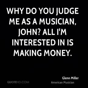 Glenn Miller - Why do you judge me as a musician, John? All I'm interested in is making money.