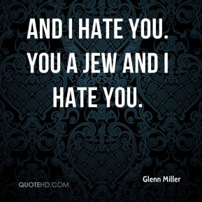 Glenn Miller - And I hate you. You a Jew and I hate you.