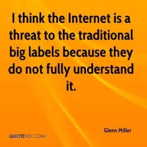 I think the Internet is a threat to the traditional big labels because they do not fully understand it.