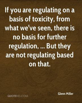 If you are regulating on a basis of toxicity, from what we've seen, there is no basis for further regulation, ... But they are not regulating based on that.