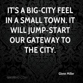 It's a big-city feel in a small town. It will jump-start our gateway to the city.