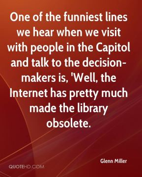 One of the funniest lines we hear when we visit with people in the Capitol and talk to the decision-makers is, 'Well, the Internet has pretty much made the library obsolete.