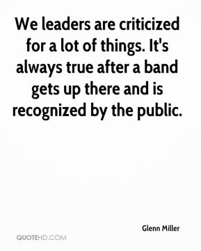 Glenn Miller - We leaders are criticized for a lot of things. It's always true after a band gets up there and is recognized by the public.
