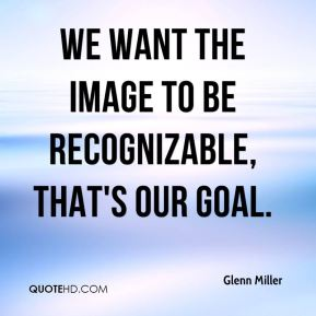 Glenn Miller - We want the image to be recognizable, that's our goal.