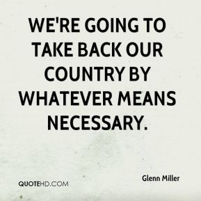 We're going to take back our country by whatever means necessary.