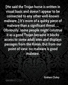 Graham Cluley - [He said the Trojan horse is written in visual basic and doesn't appear to be connected to any other well-known malware .] It's more of a quirky piece of malware than a significant threat, ... Obviously, some people might construe it as a good Trojan because it blocks access to some adult sites and displays passages from the Koran. But from our point of view, no malware is good malware.