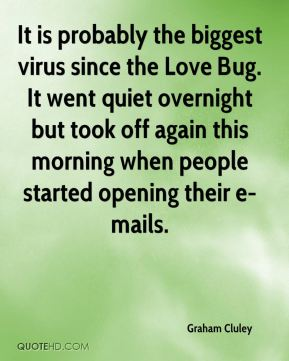 It is probably the biggest virus since the Love Bug. It went quiet overnight but took off again this morning when people started opening their e-mails.