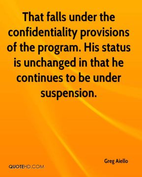 Greg Aiello - That falls under the confidentiality provisions of the program. His status is unchanged in that he continues to be under suspension.
