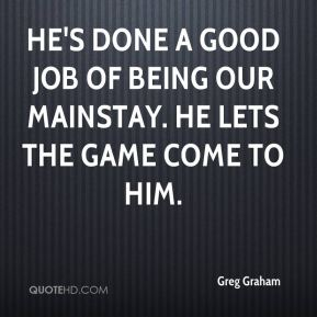 He's done a good job of being our mainstay. He lets the game come to him.