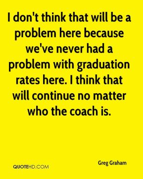 I don't think that will be a problem here because we've never had a problem with graduation rates here. I think that will continue no matter who the coach is.