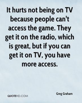 Greg Graham - It hurts not being on TV because people can't access the game. They get it on the radio, which is great, but if you can get it on TV, you have more access.