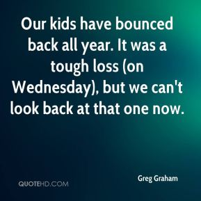 Greg Graham - Our kids have bounced back all year. It was a tough loss (on Wednesday), but we can't look back at that one now.