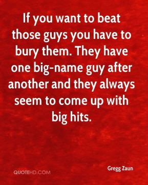 Gregg Zaun - If you want to beat those guys you have to bury them. They have one big-name guy after another and they always seem to come up with big hits.