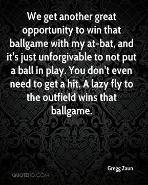 Gregg Zaun - We get another great opportunity to win that ballgame with my at-bat, and it's just unforgivable to not put a ball in play. You don't even need to get a hit. A lazy fly to the outfield wins that ballgame.