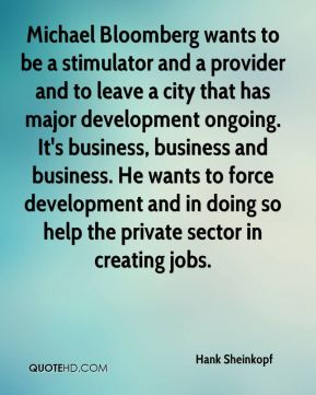 Hank Sheinkopf - Michael Bloomberg wants to be a stimulator and a provider and to leave a city that has major development ongoing. It's business, business and business. He wants to force development and in doing so help the private sector in creating jobs.