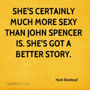 Hank Sheinkopf - She's certainly much more sexy than John Spencer is. She's got a better story.