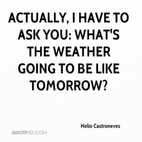 Actually, I have to ask you: What's the weather going to be like tomorrow?